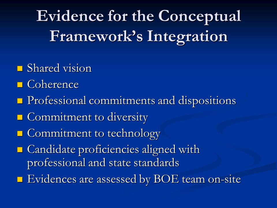 Evidence for the Conceptual Framework's Integration Shared vision Shared vision Coherence Coherence Professional commitments and dispositions Professional commitments and dispositions Commitment to diversity Commitment to diversity Commitment to technology Commitment to technology Candidate proficiencies aligned with professional and state standards Candidate proficiencies aligned with professional and state standards Evidences are assessed by BOE team on-site Evidences are assessed by BOE team on-site