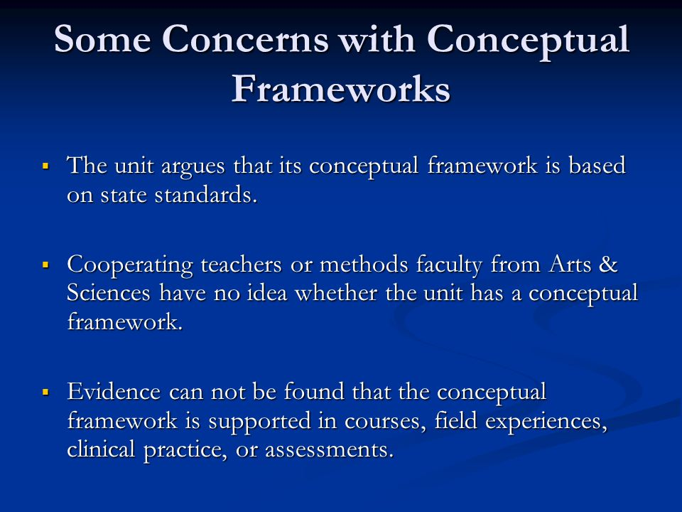 Some Concerns with Conceptual Frameworks  The unit argues that its conceptual framework is based on state standards.