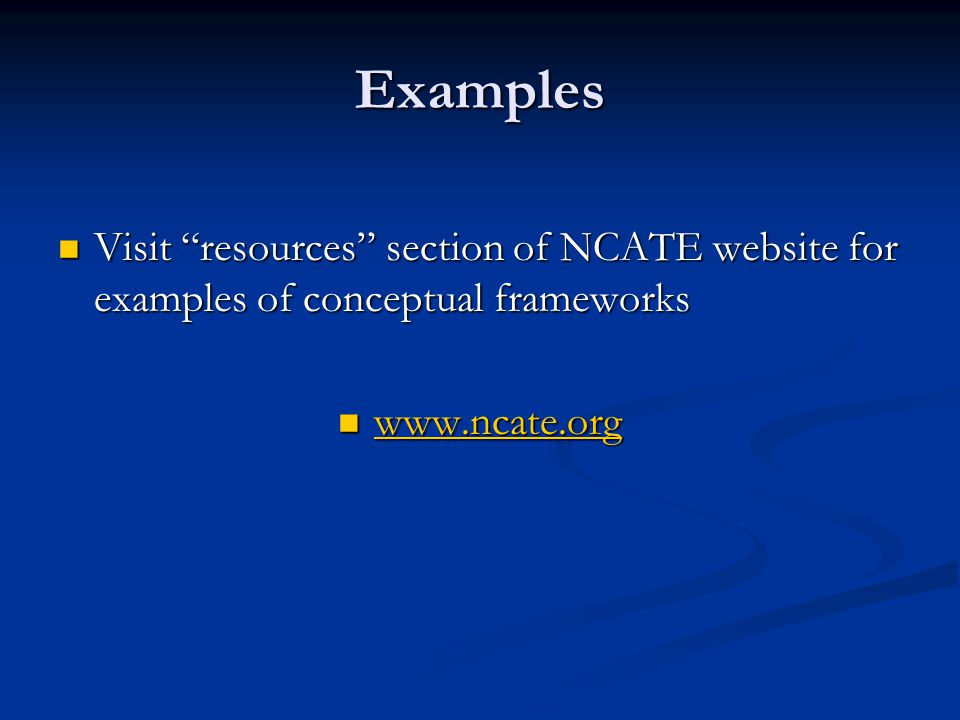 Examples Visit resources section of NCATE website for examples of conceptual frameworks Visit resources section of NCATE website for examples of conceptual frameworks