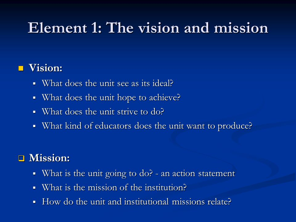 Element 1: The vision and mission Vision: Vision:  What does the unit see as its ideal.