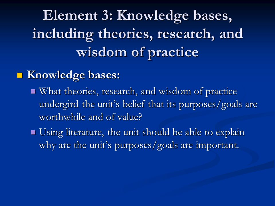 Element 3: Knowledge bases, including theories, research, and wisdom of practice Knowledge bases: Knowledge bases: What theories, research, and wisdom of practice undergird the unit's belief that its purposes/goals are worthwhile and of value.