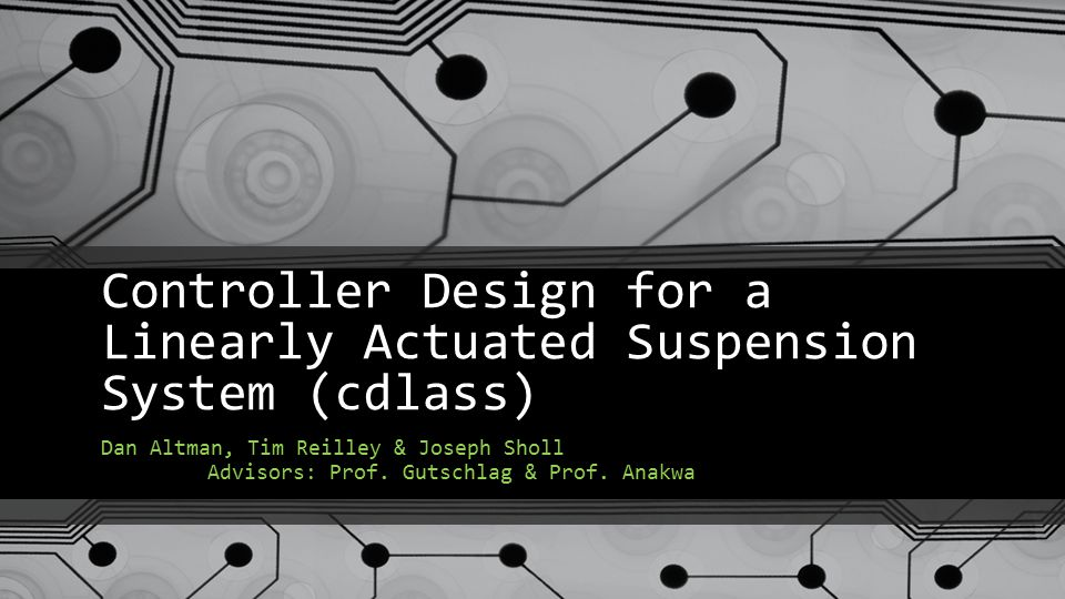 Controller Design for a Linearly Actuated Suspension System (cdlass) Dan Altman, Tim Reilley & Joseph Sholl Advisors: Prof.