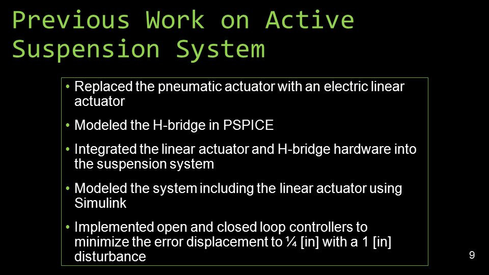 Previous Work on Active Suspension System Replaced the pneumatic actuator with an electric linear actuator Modeled the H-bridge in PSPICE Integrated the linear actuator and H-bridge hardware into the suspension system Modeled the system including the linear actuator using Simulink Implemented open and closed loop controllers to minimize the error displacement to ¼ [in] with a 1 [in] disturbance 9