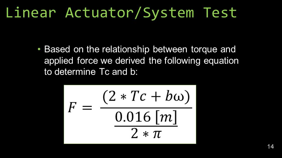 Linear Actuator/System Test Based on the relationship between torque and applied force we derived the following equation to determine Tc and b: 14