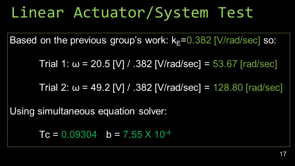 Linear Actuator/System Test Based on the previous group's work: k E =0.382 [V/rad/sec] so: Trial 1: ω = 20.5 [V] /.382 [V/rad/sec] = [rad/sec] Trial 2: ω = 49.2 [V] /.382 [V/rad/sec] = [rad/sec] Using simultaneous equation solver: Tc = b = 7.55 X