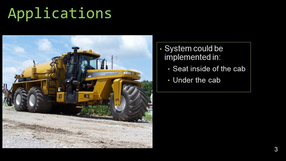 Applications System could be implemented in: Seat inside of the cab Under the cab 3