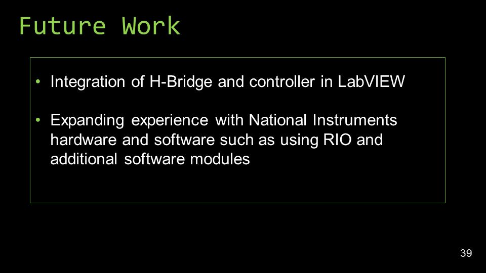 Future Work 39 Integration of H-Bridge and controller in LabVIEW Expanding experience with National Instruments hardware and software such as using RIO and additional software modules