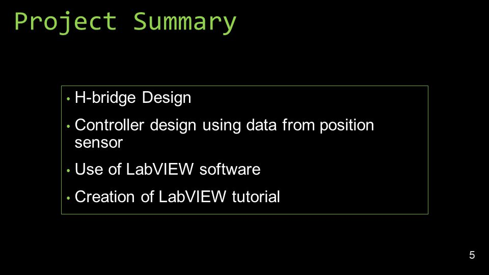 Project Summary H-bridge Design Controller design using data from position sensor Use of LabVIEW software Creation of LabVIEW tutorial 5
