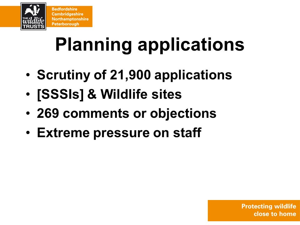 Planning applications Scrutiny of 21,900 applications [SSSIs] & Wildlife sites 269 comments or objections Extreme pressure on staff