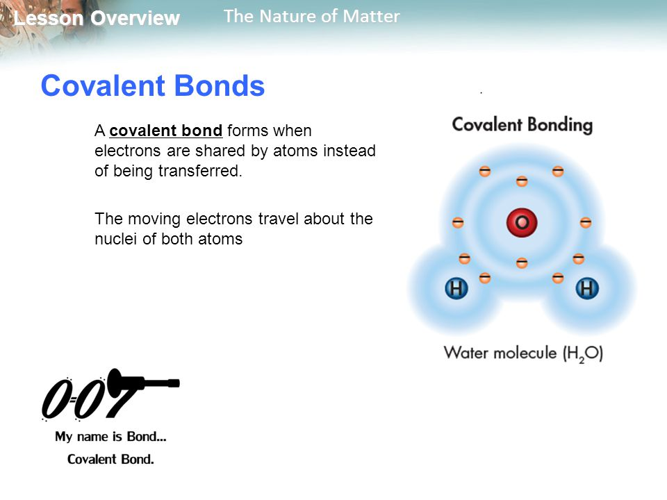Lesson Overview Lesson Overview The Nature of Matter Covalent Bonds A covalent bond forms when electrons are shared by atoms instead of being transferred.