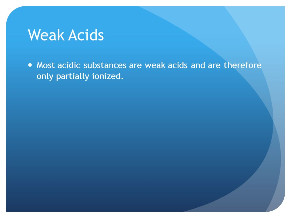 Weak Acids Most acidic substances are weak acids and are therefore only partially ionized.
