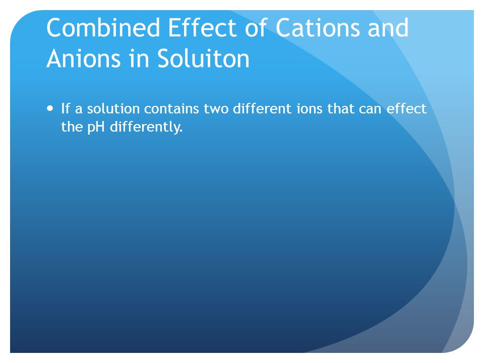 Combined Effect of Cations and Anions in Soluiton If a solution contains two different ions that can effect the pH differently.