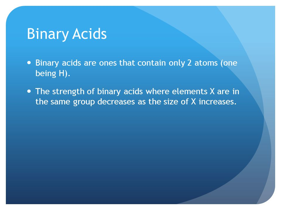 Binary Acids Binary acids are ones that contain only 2 atoms (one being H).