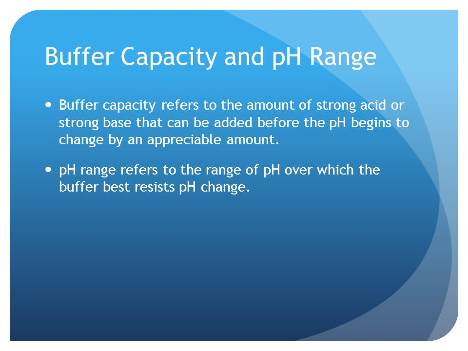 Buffer Capacity and pH Range Buffer capacity refers to the amount of strong acid or strong base that can be added before the pH begins to change by an appreciable amount.