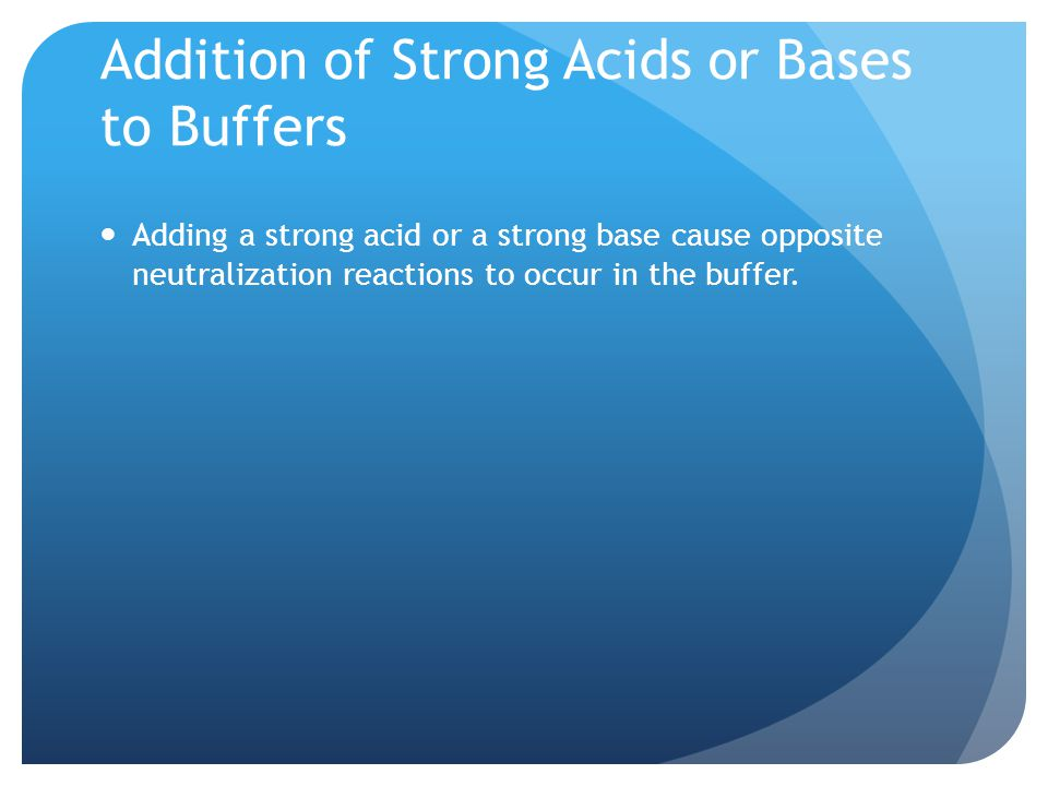 Addition of Strong Acids or Bases to Buffers Adding a strong acid or a strong base cause opposite neutralization reactions to occur in the buffer.