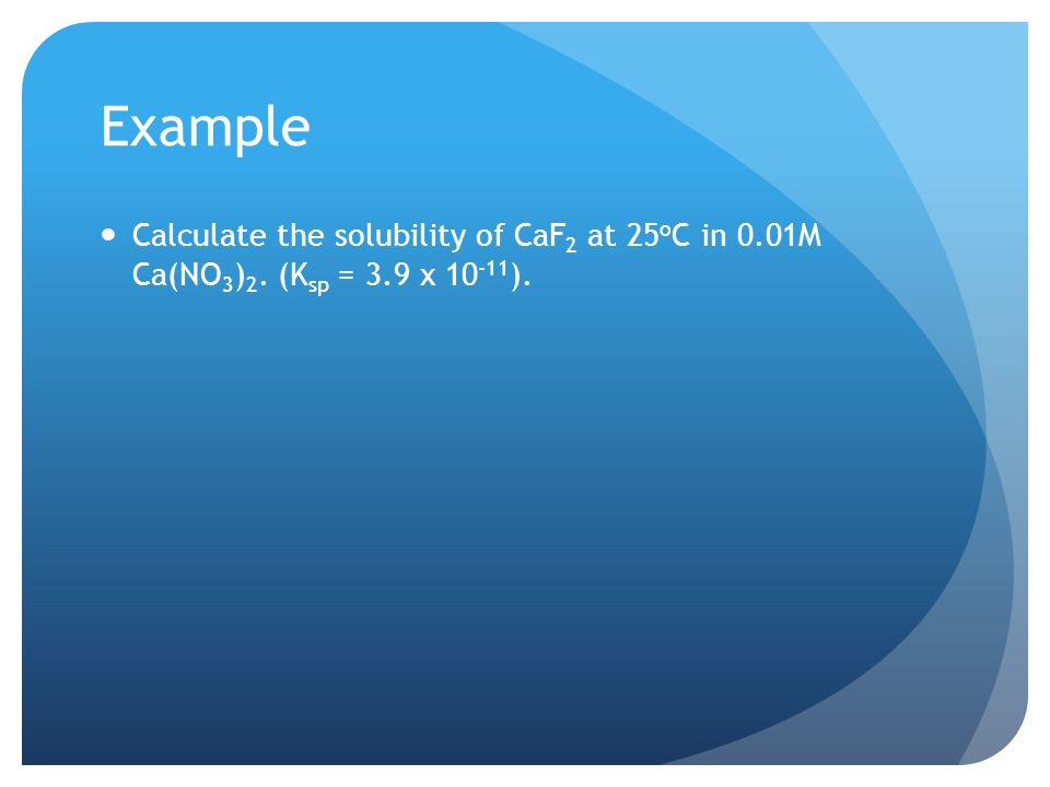 Example Calculate the solubility of CaF 2 at 25 o C in 0.01M Ca(NO 3 ) 2. (K sp = 3.9 x ).