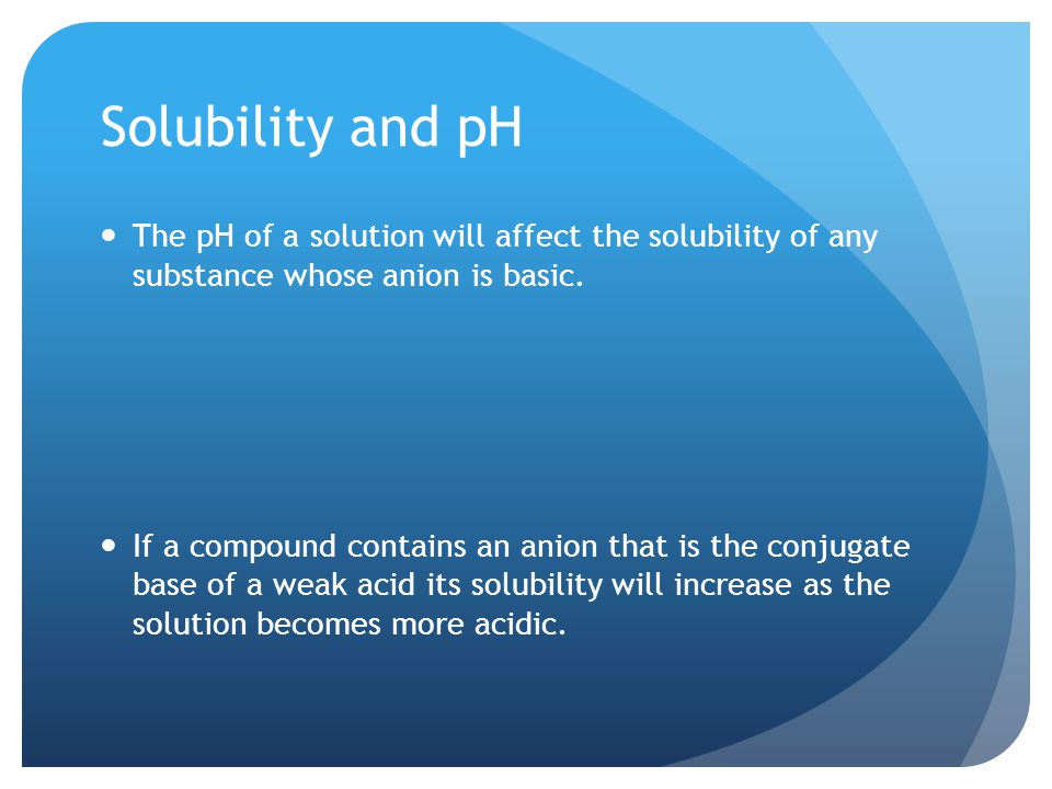 Solubility and pH The pH of a solution will affect the solubility of any substance whose anion is basic.