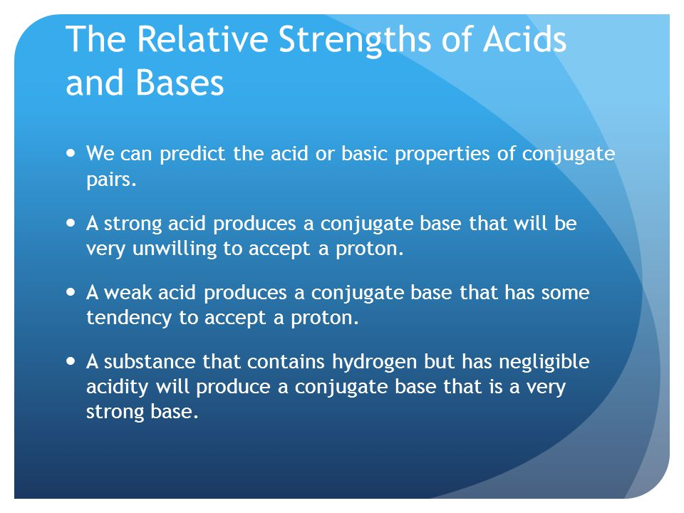 The Relative Strengths of Acids and Bases We can predict the acid or basic properties of conjugate pairs.