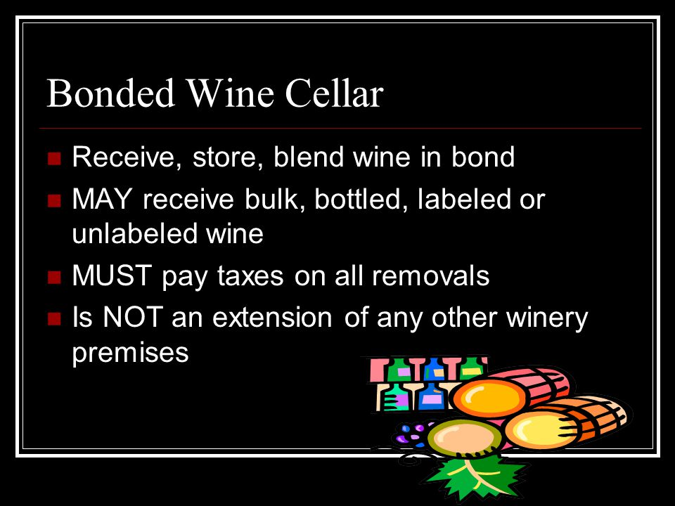 10 Bonded Wine Cellar Receive store blend wine in bond MAY receive bulk bottled labeled or unlabeled wine MUST pay taxes on all removals Is NOT an ...  sc 1 st  SlidePlayer & Welcome! Four Federal Ways to Enter the Wine Business Or We Have the ...
