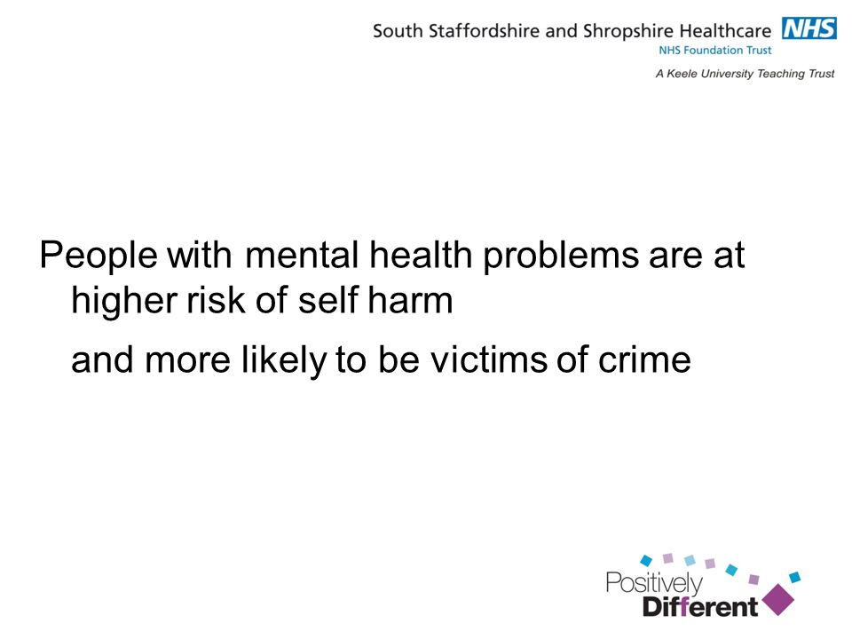 People with mental health problems are at higher risk of self harm and more likely to be victims of crime