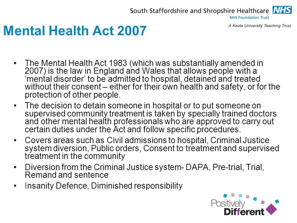 Mental Health Act 2007 The Mental Health Act 1983 (which was substantially amended in 2007) is the law in England and Wales that allows people with a 'mental disorder' to be admitted to hospital, detained and treated without their consent – either for their own health and safety, or for the protection of other people.