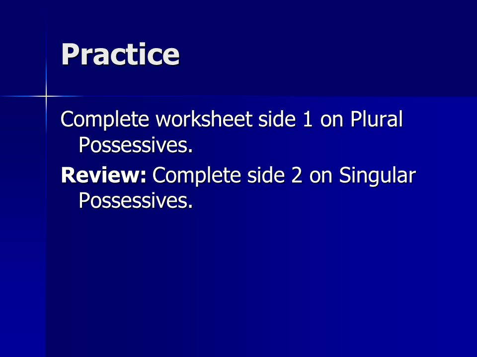 Practice Complete worksheet side 1 on Plural Possessives.