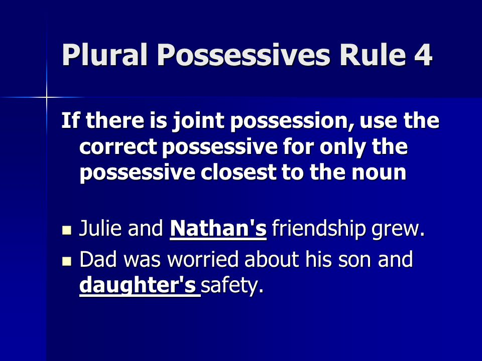 Plural Possessives Rule 4 If there is joint possession, use the correct possessive for only the possessive closest to the noun Julie and Nathan s friendship grew.