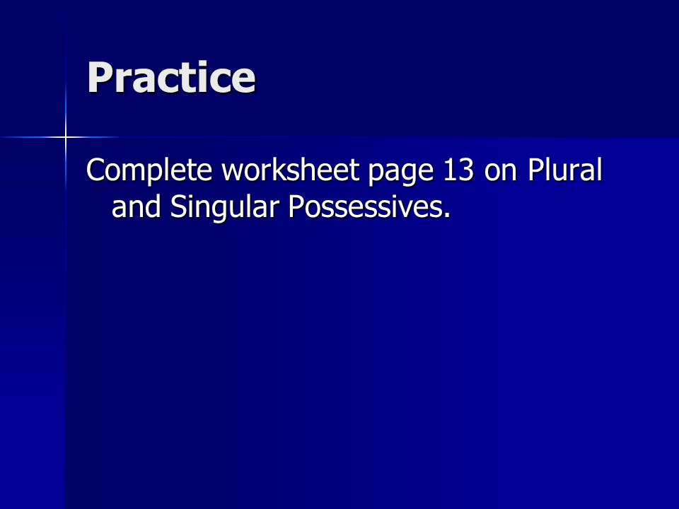 Practice Complete worksheet page 13 on Plural and Singular Possessives.