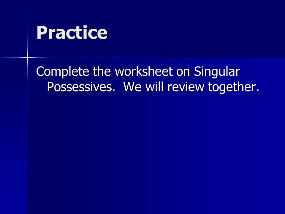 Practice Complete the worksheet on Singular Possessives. We will review together.