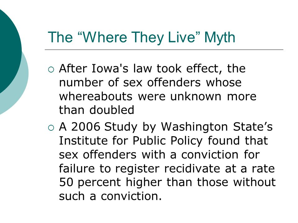The Where They Live Myth  After Iowa s law took effect, the number of sex offenders whose whereabouts were unknown more than doubled  A 2006 Study by Washington State's Institute for Public Policy found that sex offenders with a conviction for failure to register recidivate at a rate 50 percent higher than those without such a conviction.