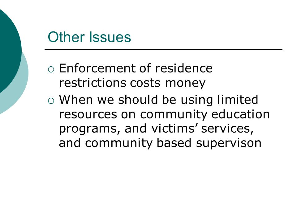 Other Issues  Enforcement of residence restrictions costs money  When we should be using limited resources on community education programs, and victims' services, and community based supervison