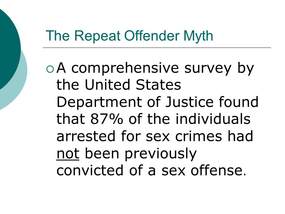 The Repeat Offender Myth  A comprehensive survey by the United States Department of Justice found that 87% of the individuals arrested for sex crimes had not been previously convicted of a sex offense.