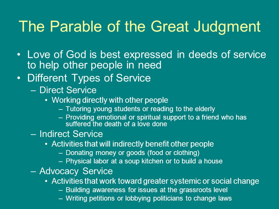 The Parable of the Great Judgment Love of God is best expressed in deeds of service to help other people in need Different Types of Service –Direct Service Working directly with other people –Tutoring young students or reading to the elderly –Providing emotional or spiritual support to a friend who has suffered the death of a love done –Indirect Service Activities that will indirectly benefit other people –Donating money or goods (food or clothing) –Physical labor at a soup kitchen or to build a house –Advocacy Service Activities that work toward greater systemic or social change –Building awareness for issues at the grassroots level –Writing petitions or lobbying politicians to change laws