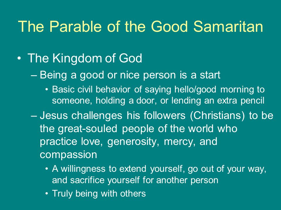 The Parable of the Good Samaritan The Kingdom of God –Being a good or nice person is a start Basic civil behavior of saying hello/good morning to someone, holding a door, or lending an extra pencil –Jesus challenges his followers (Christians) to be the great-souled people of the world who practice love, generosity, mercy, and compassion A willingness to extend yourself, go out of your way, and sacrifice yourself for another person Truly being with others