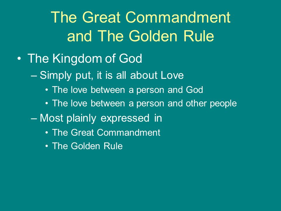 The Great Commandment and The Golden Rule The Kingdom of God –Simply put, it is all about Love The love between a person and God The love between a person and other people –Most plainly expressed in The Great Commandment The Golden Rule
