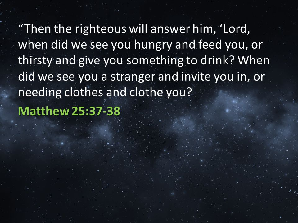 Then the righteous will answer him, 'Lord, when did we see you hungry and feed you, or thirsty and give you something to drink.
