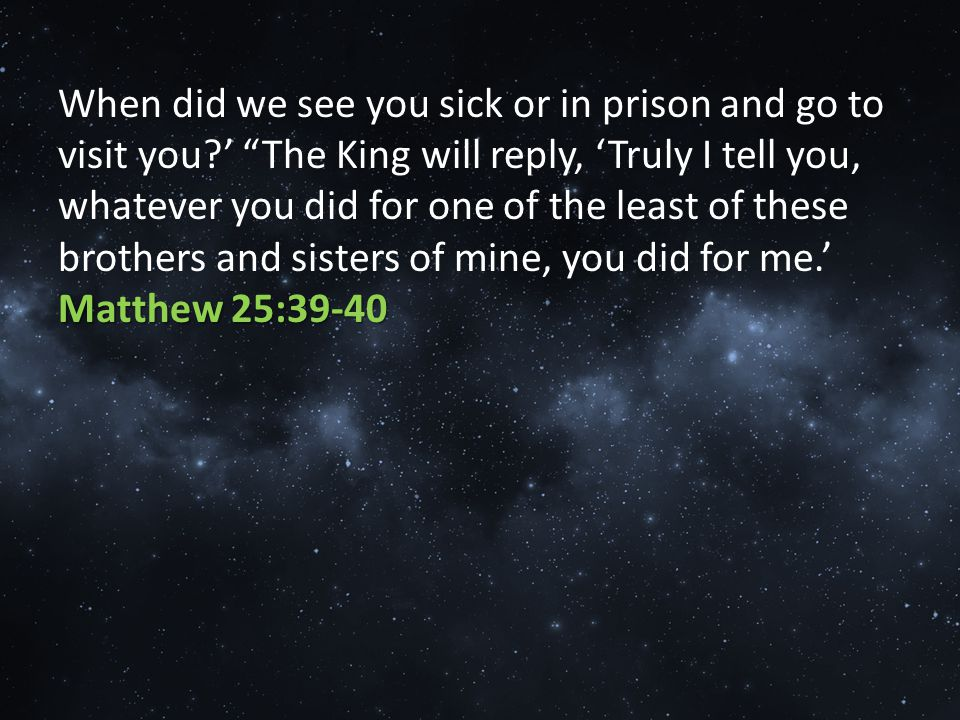 Matthew 25:39-40 When did we see you sick or in prison and go to visit you ' The King will reply, 'Truly I tell you, whatever you did for one of the least of these brothers and sisters of mine, you did for me.' Matthew 25:39-40