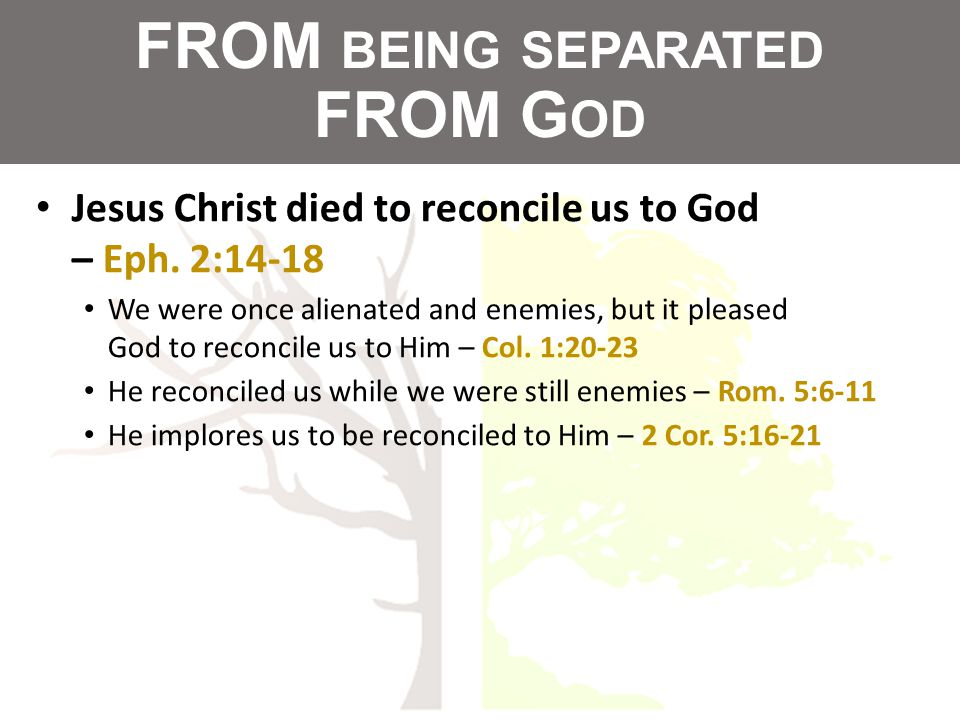 FROM BEING SEPARATED FROM G OD Jesus Christ died to reconcile us to God – Eph.