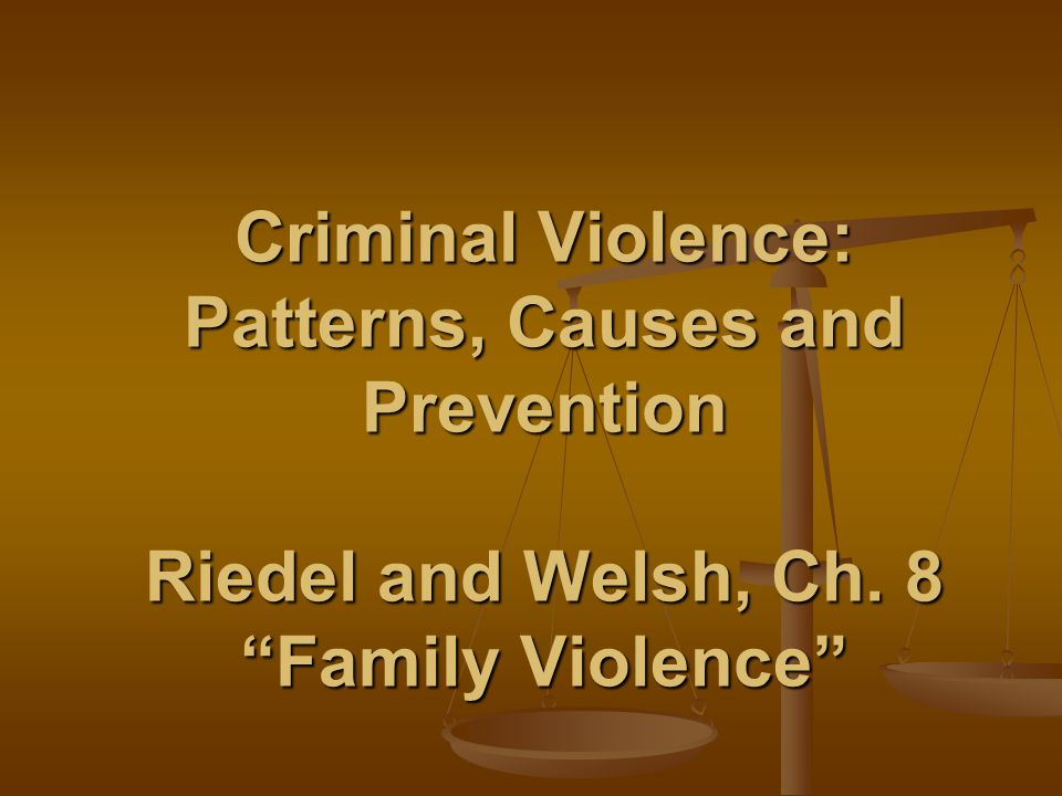 Criminal Violence: Patterns, Causes and Prevention Riedel and Welsh, Ch. 8 Family Violence