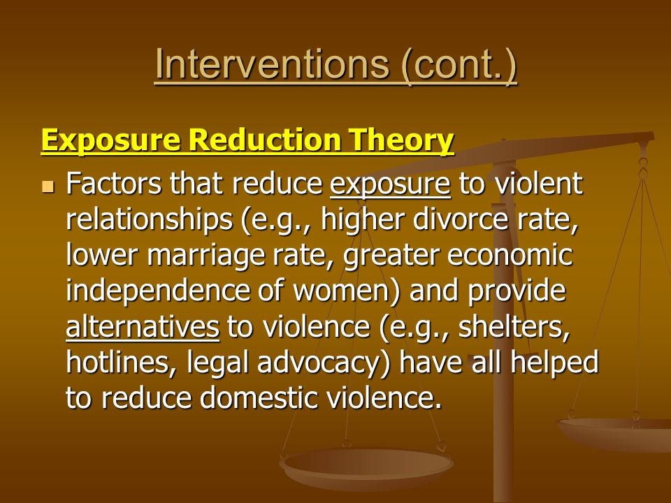 Interventions (cont.) Exposure Reduction Theory Factors that reduce exposure to violent relationships (e.g., higher divorce rate, lower marriage rate, greater economic independence of women) and provide alternatives to violence (e.g., shelters, hotlines, legal advocacy) have all helped to reduce domestic violence.