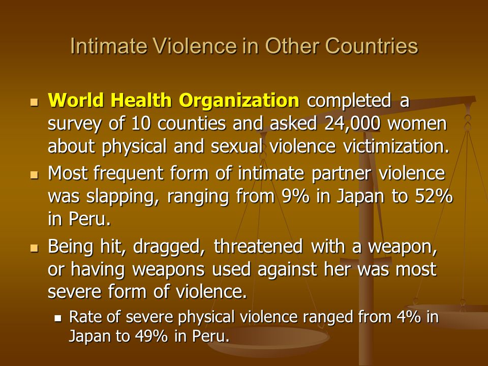 Intimate Violence in Other Countries World Health Organization completed a survey of 10 counties and asked 24,000 women about physical and sexual violence victimization.