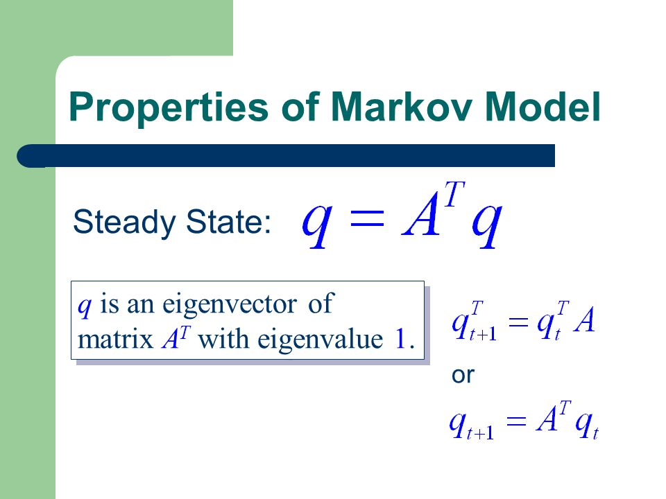 Properties of Markov Model or Steady State: q is an eigenvector of matrix A T with eigenvalue 1.