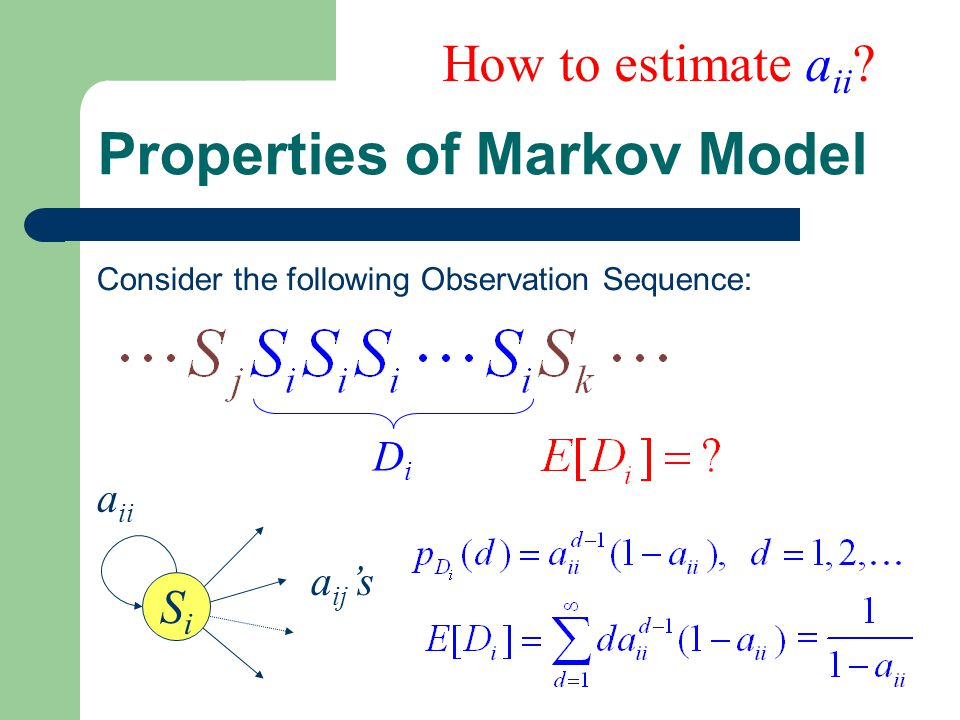 Properties of Markov Model Consider the following Observation Sequence: DiDi SiSi a ii a ij 's How to estimate a ii