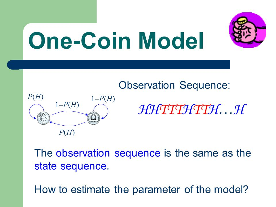 One-Coin Model Observation Sequence: HHTTTHTTH…H P(H)P(H) 1P(H)1P(H) 1P(H)1P(H) P(H)P(H) The observation sequence is the same as the state sequence.