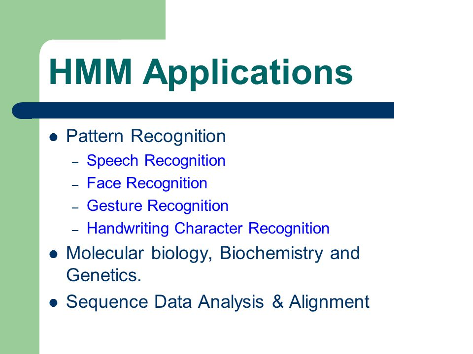 HMM Applications Pattern Recognition – Speech Recognition – Face Recognition – Gesture Recognition – Handwriting Character Recognition Molecular biology, Biochemistry and Genetics.