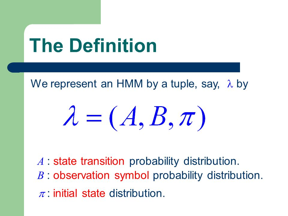 The Definition We represent an HMM by a tuple, say, by A : state transition probability distribution.
