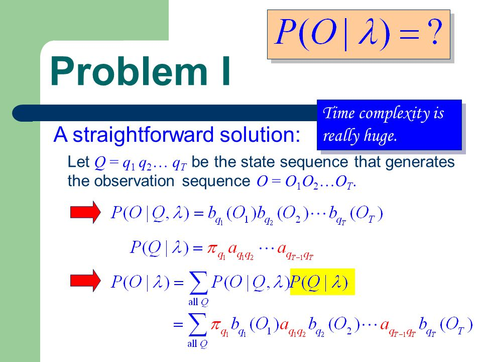 Problem I A straightforward solution: Let Q = q 1 q 2 … q T be the state sequence that generates the observation sequence O = O 1 O 2 …O T.