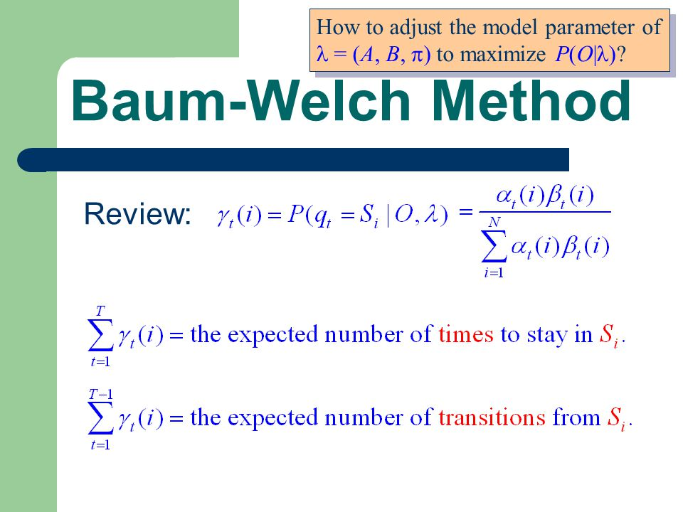 Baum-Welch Method How to adjust the model parameter of = (A, B,  ) to maximize P(O| ).