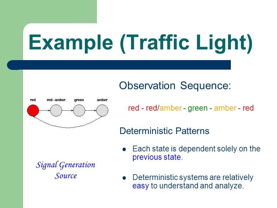 Example (Traffic Light) Signal Generation Source Observation Sequence: red - red/amber - green - amber - red Deterministic Patterns Each state is dependent solely on the previous state.