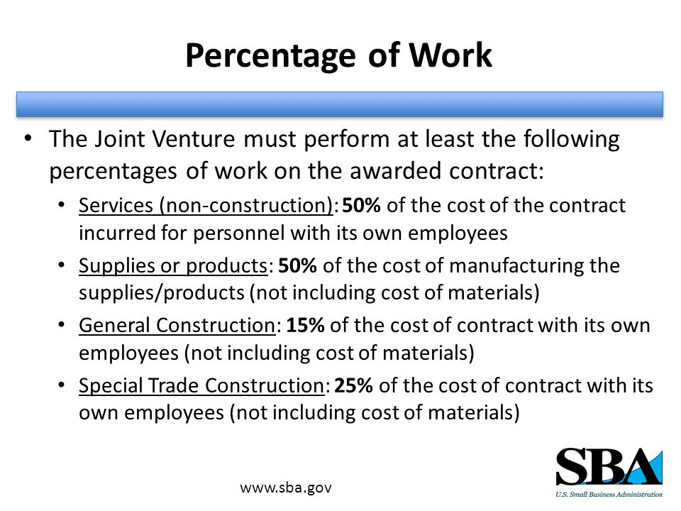 Percentage of Work The Joint Venture must perform at least the following percentages of work on the awarded contract: Services (non-construction): 50% of the cost of the contract incurred for personnel with its own employees Supplies or products: 50% of the cost of manufacturing the supplies/products (not including cost of materials) General Construction: 15% of the cost of contract with its own employees (not including cost of materials) Special Trade Construction: 25% of the cost of contract with its own employees (not including cost of materials)